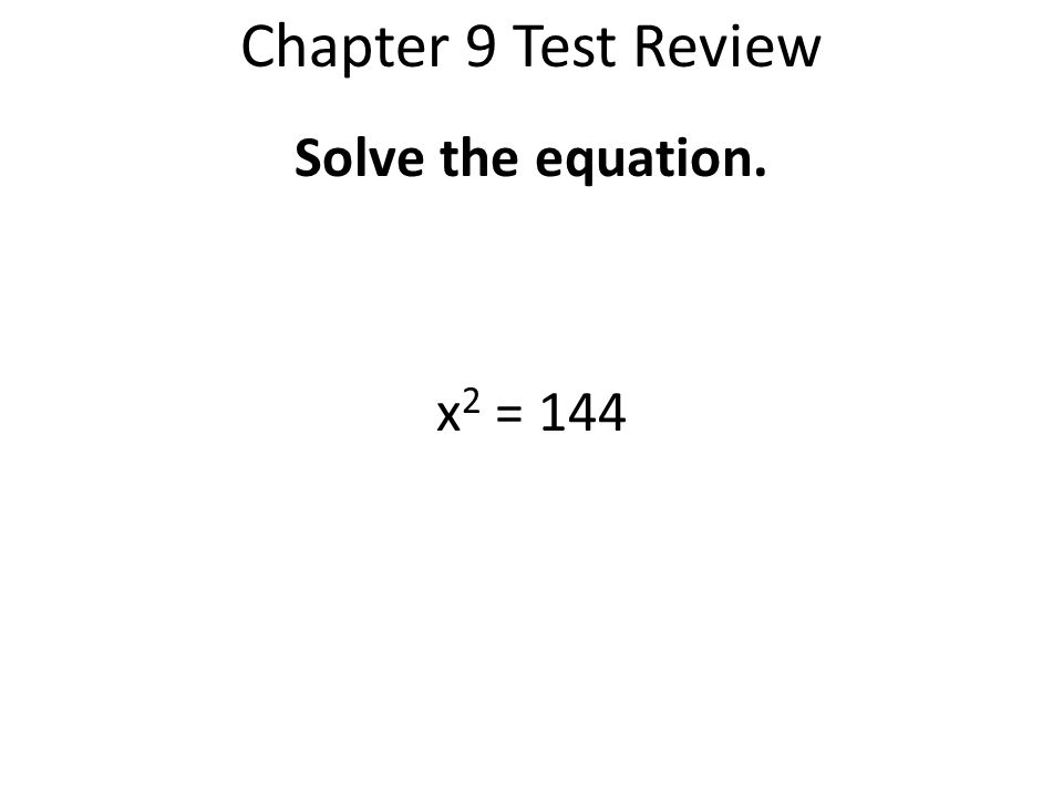 Chapter 9 Test Review Solve the equation. x2 = 144