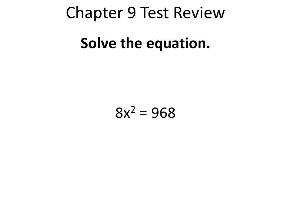 Chapter 9 Test Review Solve the equation. 8x2 = 968