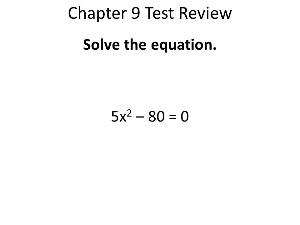 Chapter 9 Test Review Solve the equation. 5x2 – 80 = 0