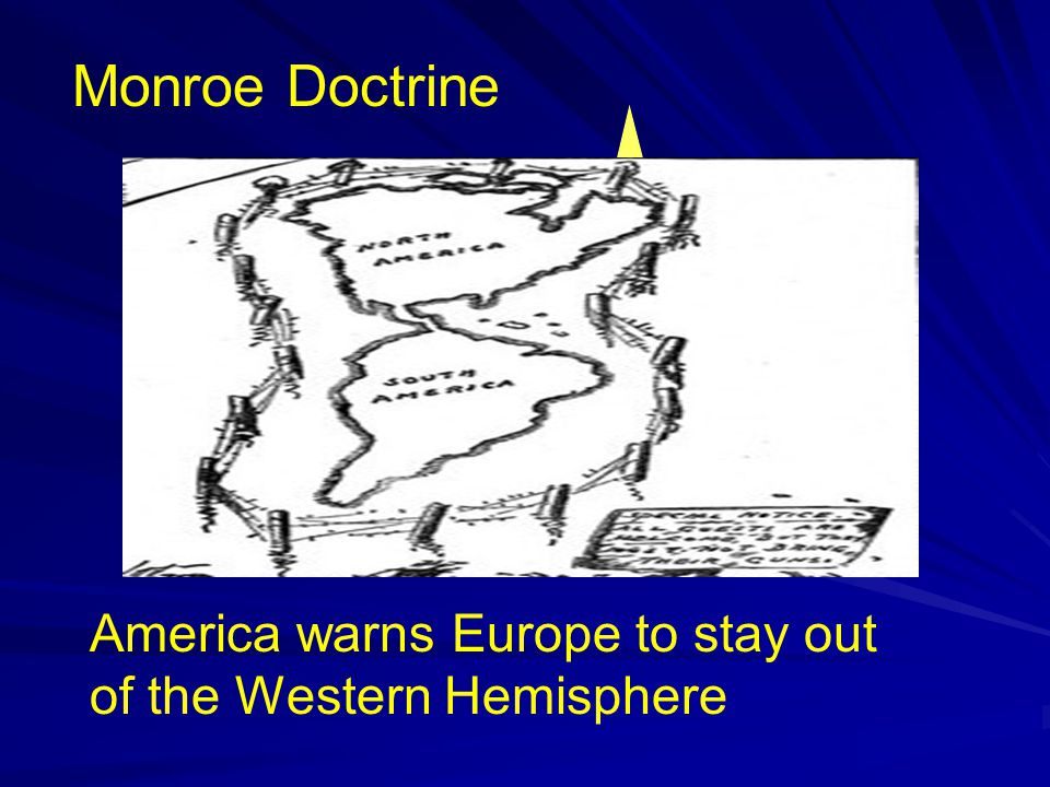 Monroe Doctrine We will stay out of your mess in return.