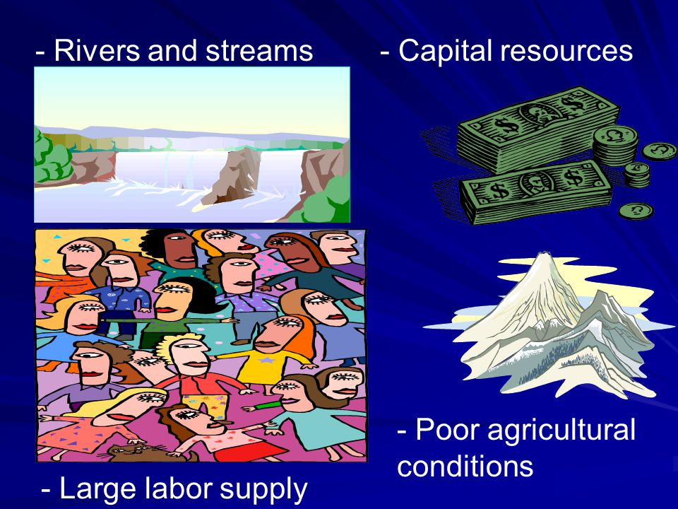 - Rivers and streams - Capital resources - Poor agricultural conditions - Large labor supply