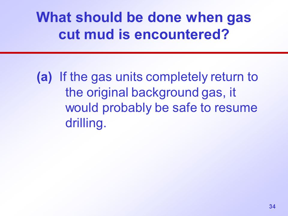 What should be done when gas cut mud is encountered