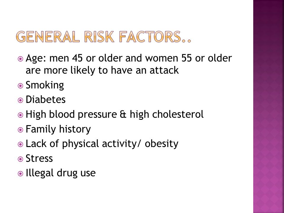General Risk Factors.. Age: men 45 or older and women 55 or older are more likely to have an attack.