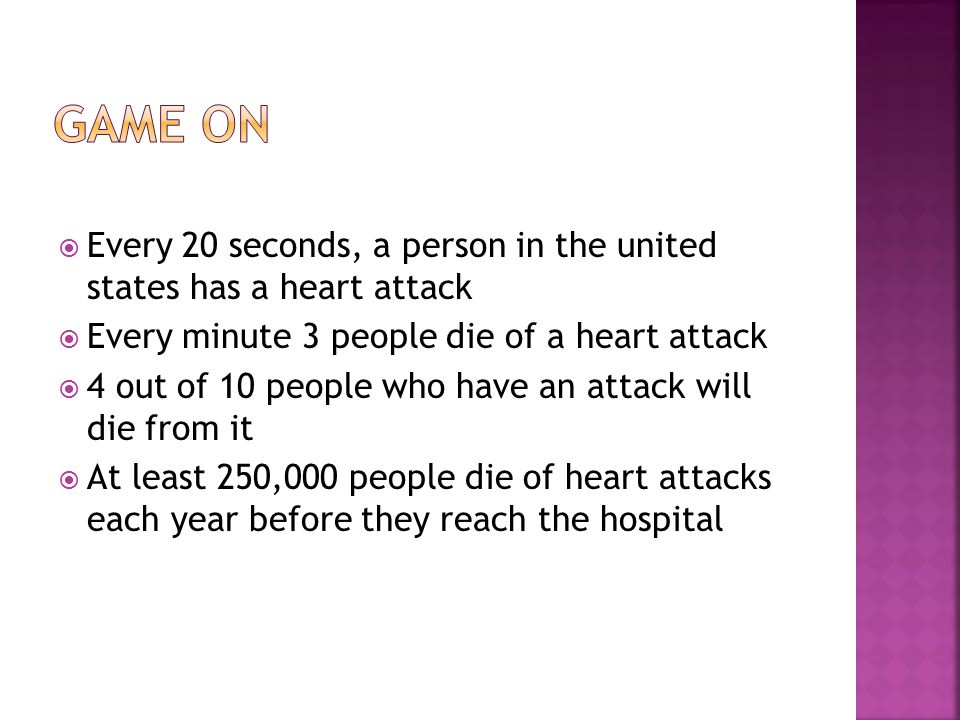 Game on Every 20 seconds, a person in the united states has a heart attack. Every minute 3 people die of a heart attack.