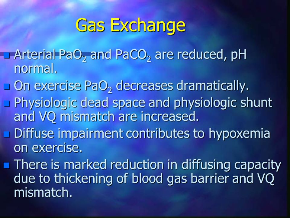 Gas Exchange Arterial PaO2 and PaCO2 are reduced, pH normal.
