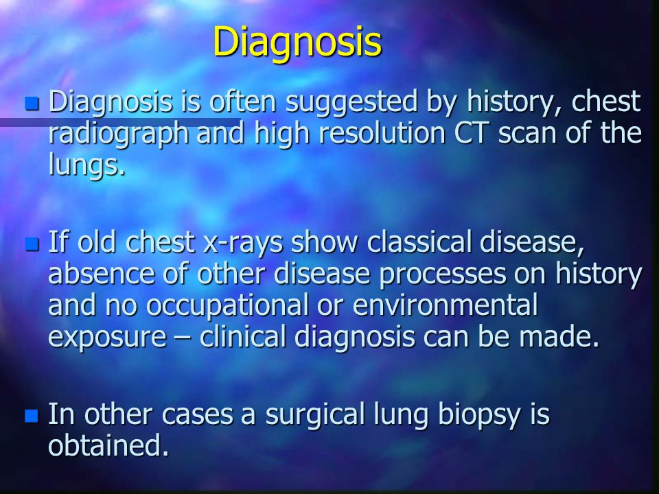Diagnosis Diagnosis is often suggested by history, chest radiograph and high resolution CT scan of the lungs.