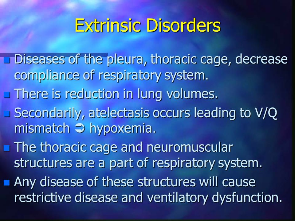 Extrinsic Disorders Diseases of the pleura, thoracic cage, decrease compliance of respiratory system.