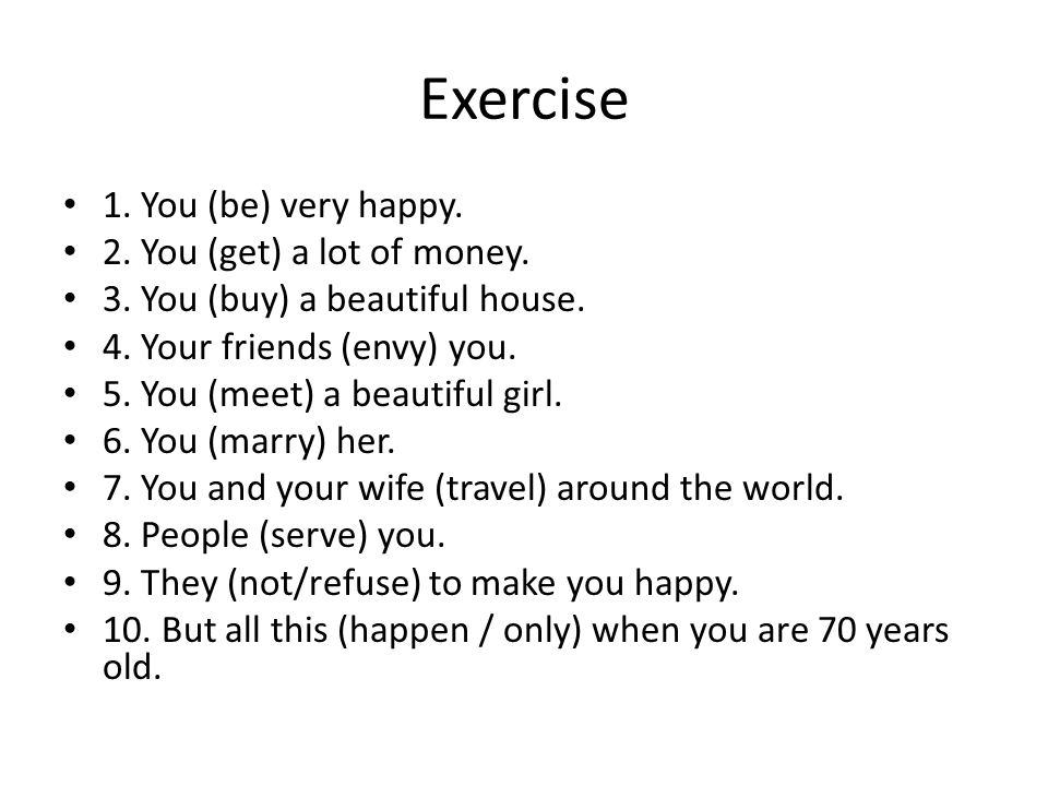 Exercise 1. You (be) very happy. 2. You (get) a lot of money.