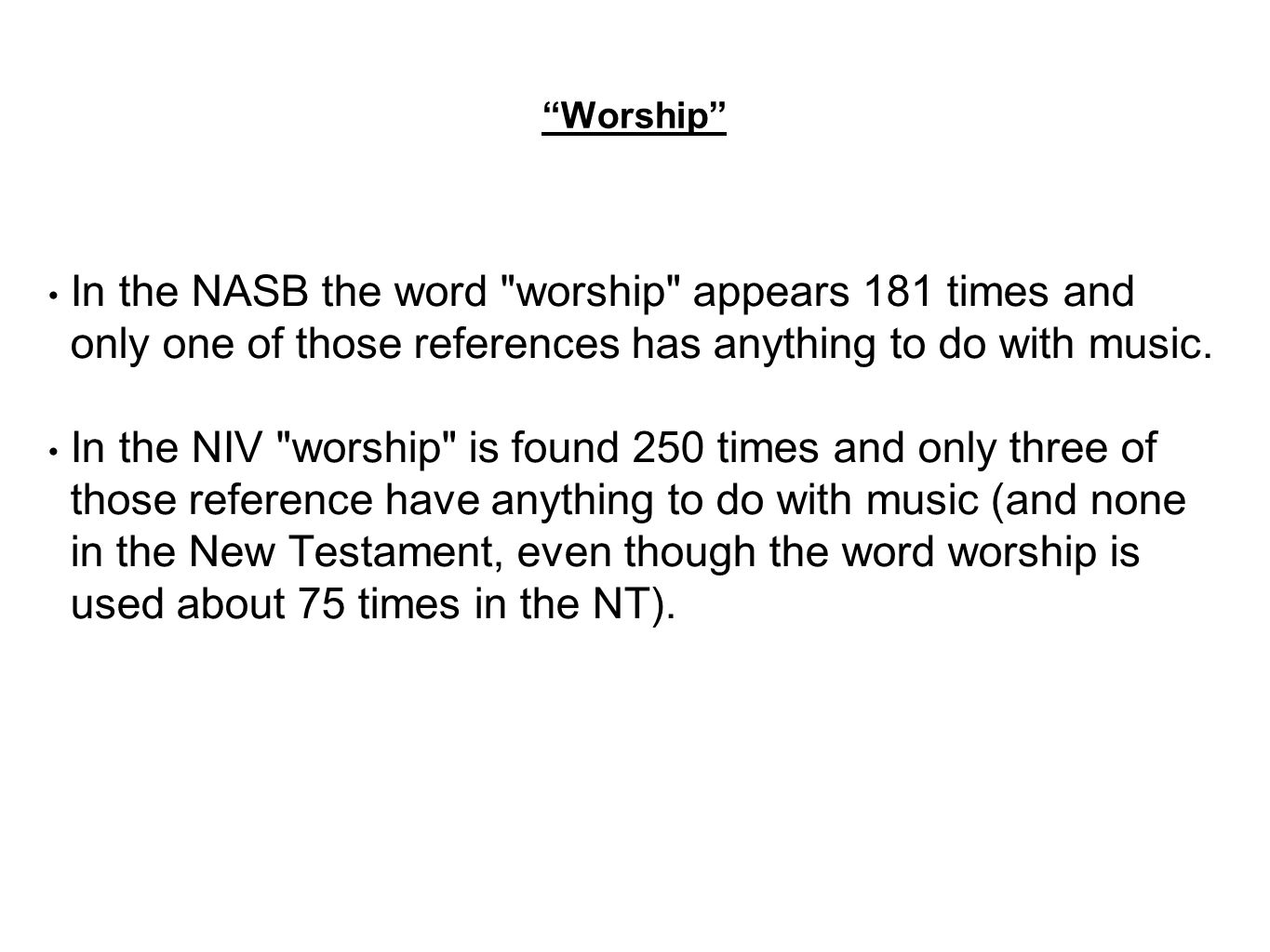 Worship In the NASB the word worship appears 181 times and only one of those references has anything to do with music.