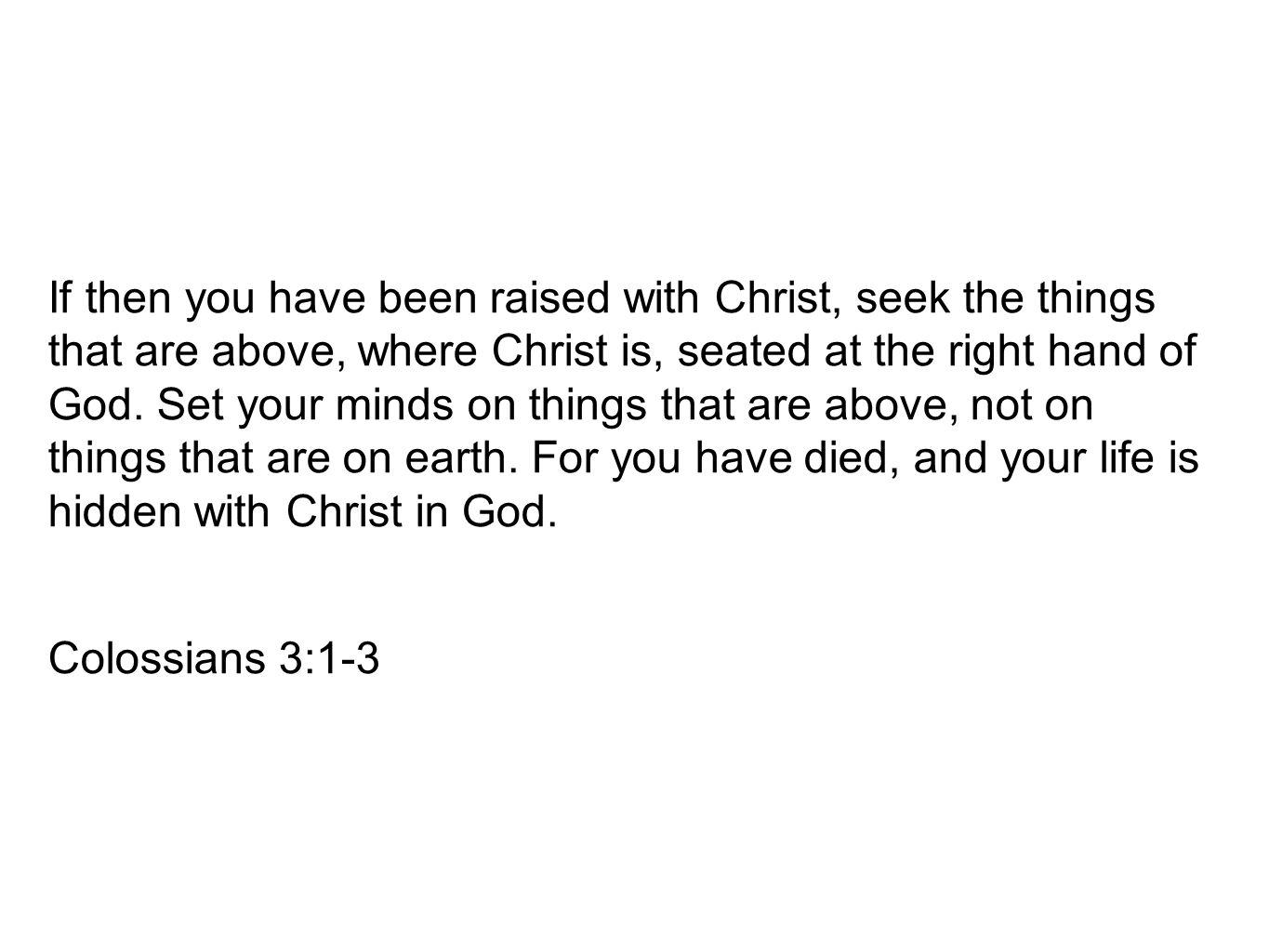 If then you have been raised with Christ, seek the things that are above, where Christ is, seated at the right hand of God. Set your minds on things that are above, not on things that are on earth. For you have died, and your life is hidden with Christ in God.