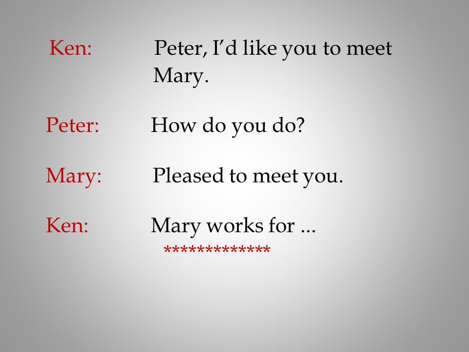 Ken: Peter, I'd like you to meet Mary. Peter: How do you do