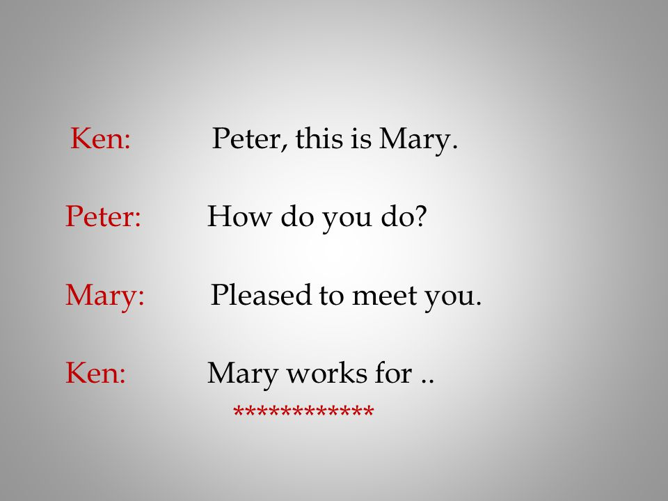 Ken: Peter, this is Mary. Peter: How do you do Mary: Pleased to meet you.