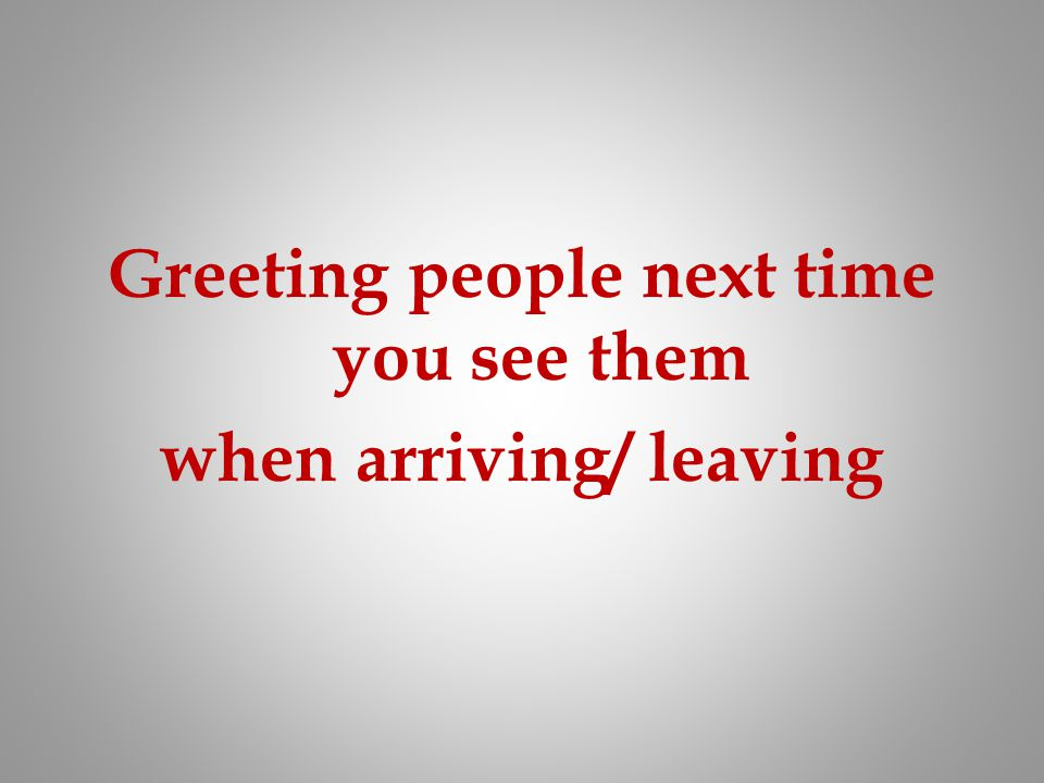 Greeting people next time you see them when arriving/ leaving