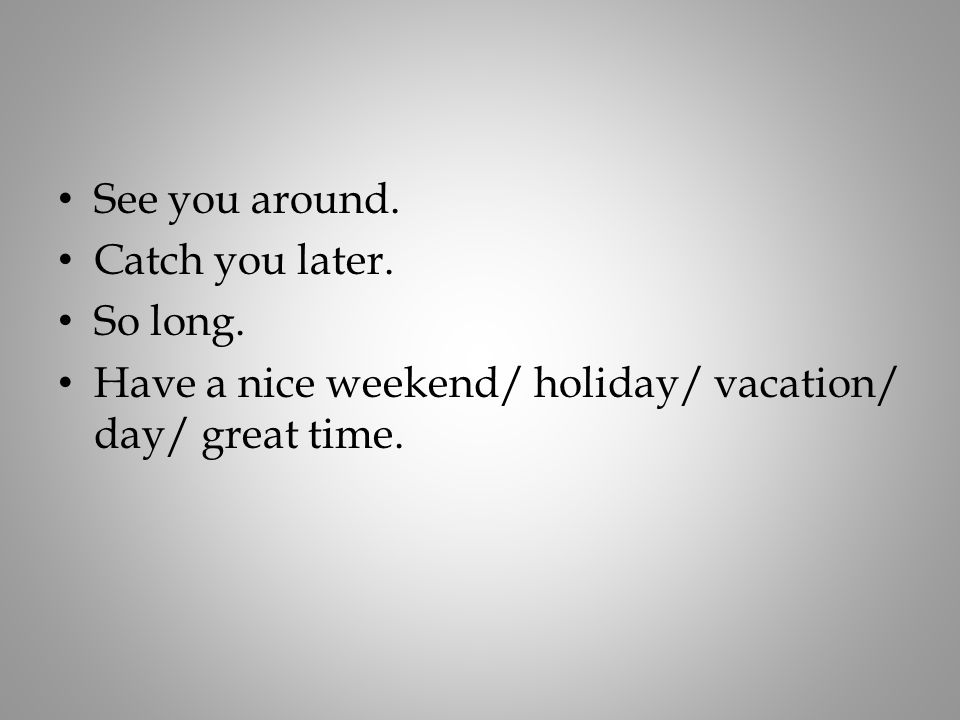 See you around. Catch you later. So long. Have a nice weekend/ holiday/ vacation/ day/ great time.