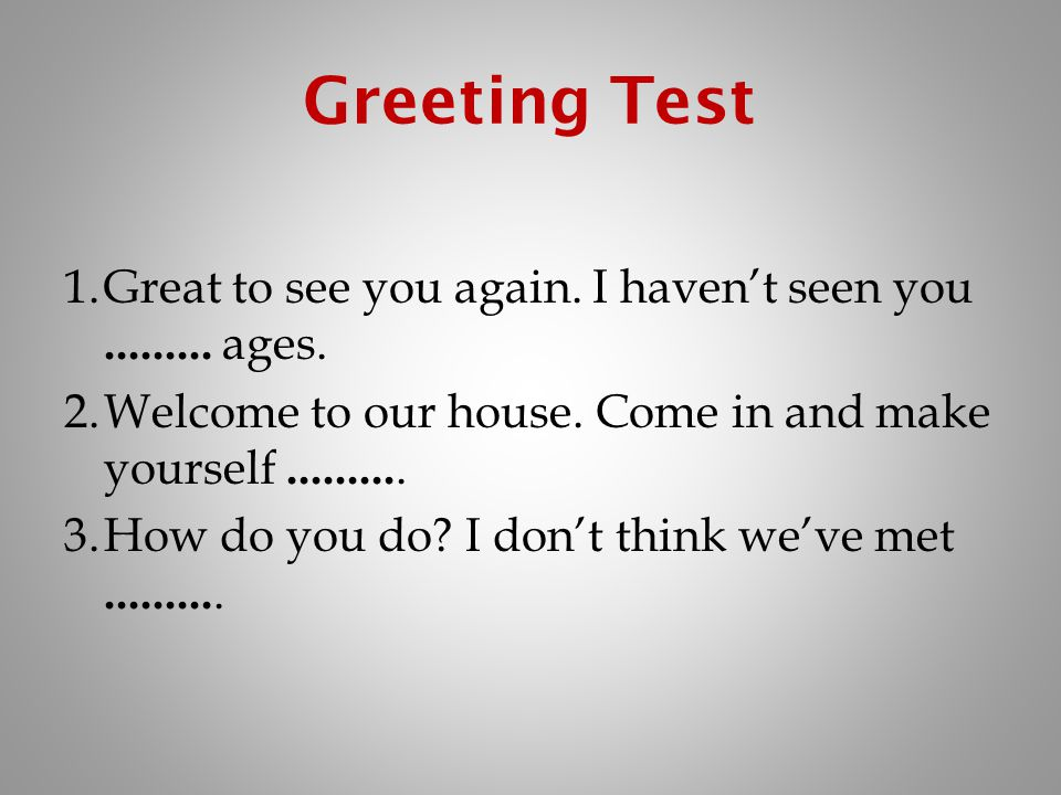 Greeting Test Great to see you again. I haven't seen you ages. Welcome to our house. Come in and make yourself