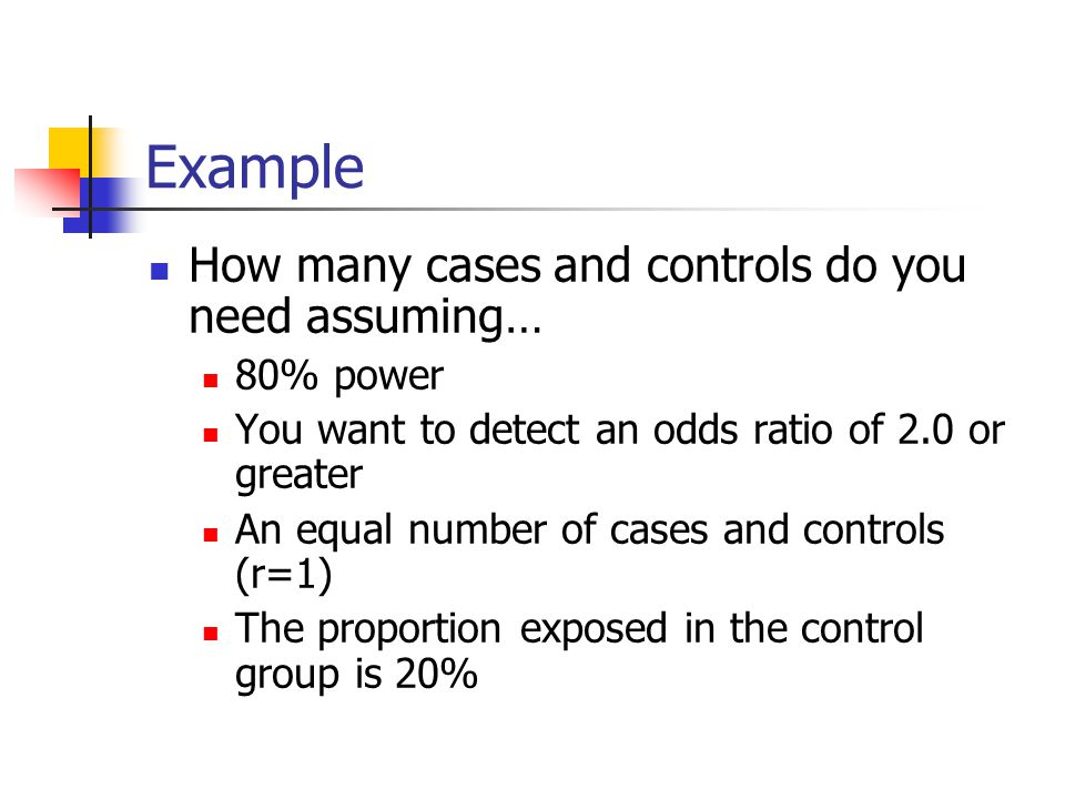 Example How many cases and controls do you need assuming… 80% power