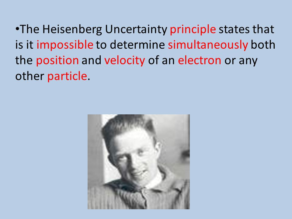 The Heisenberg Uncertainty principle states that is it impossible to determine simultaneously both the position and velocity of an electron or any other particle.