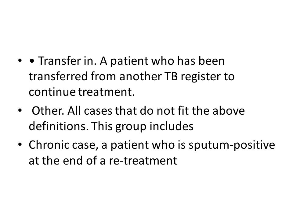 • Transfer in. A patient who has been transferred from another TB register to continue treatment.