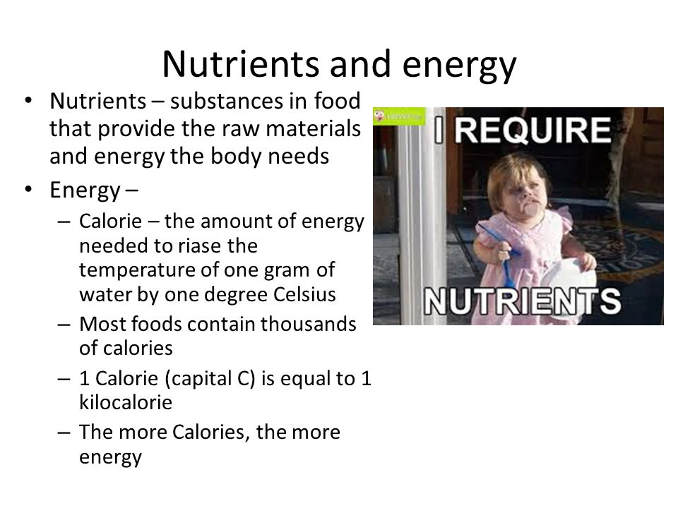 Nutrients and energy Nutrients – substances in food that provide the raw materials and energy the body needs.