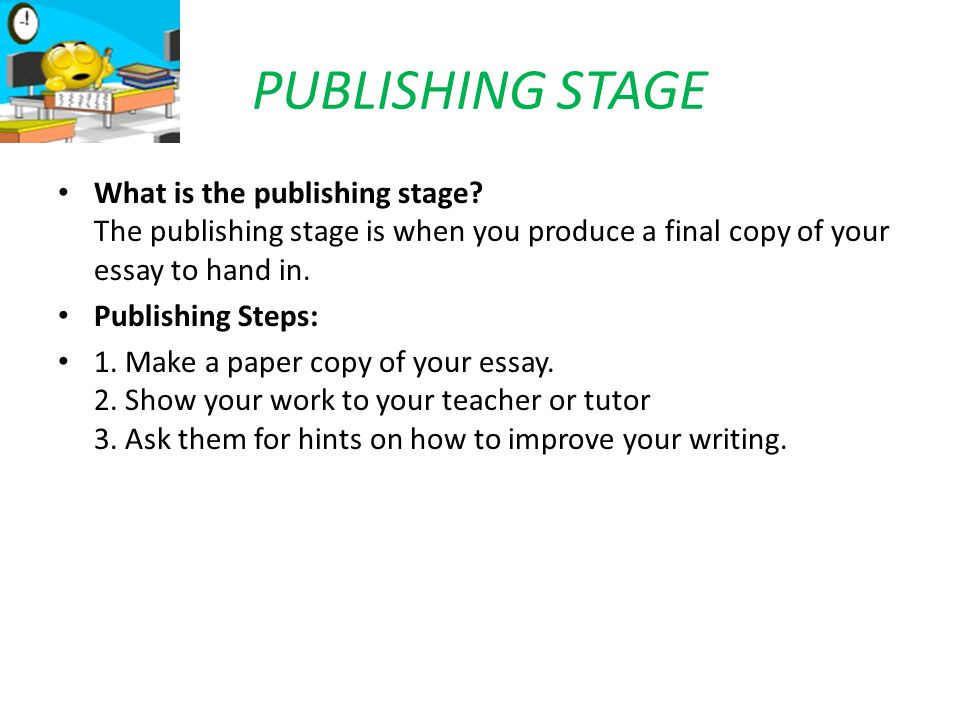 PUBLISHING STAGE What is the publishing stage The publishing stage is when you produce a final copy of your essay to hand in.
