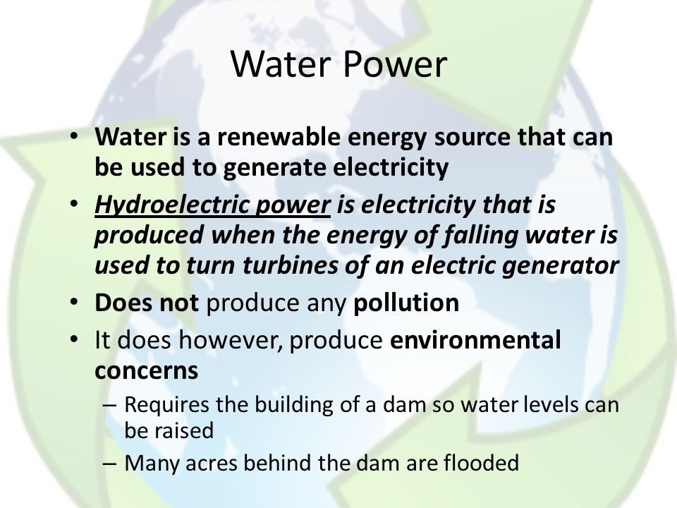 Water Power Water is a renewable energy source that can be used to generate electricity.