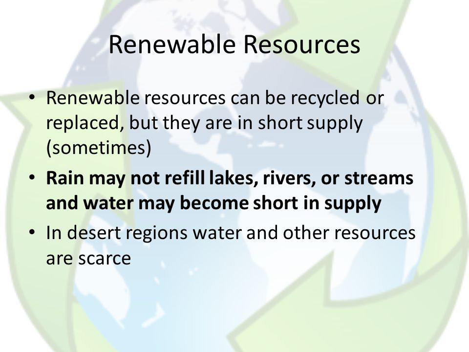 Renewable Resources Renewable resources can be recycled or replaced, but they are in short supply (sometimes)