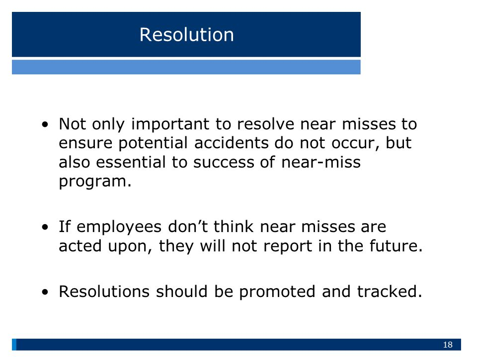 Resolution Not only important to resolve near misses to ensure potential accidents do not occur, but also essential to success of near-miss program.