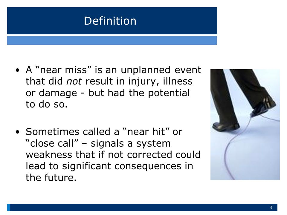 Definition A near miss is an unplanned event that did not result in injury, illness or damage - but had the potential to do so.