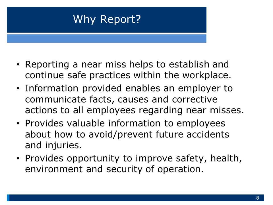 Why Report Reporting a near miss helps to establish and continue safe practices within the workplace.