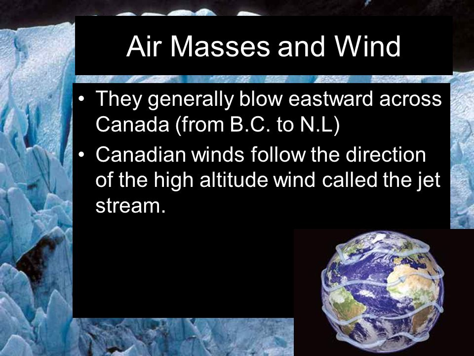 Air Masses and Wind They generally blow eastward across Canada (from B.C. to N.L)