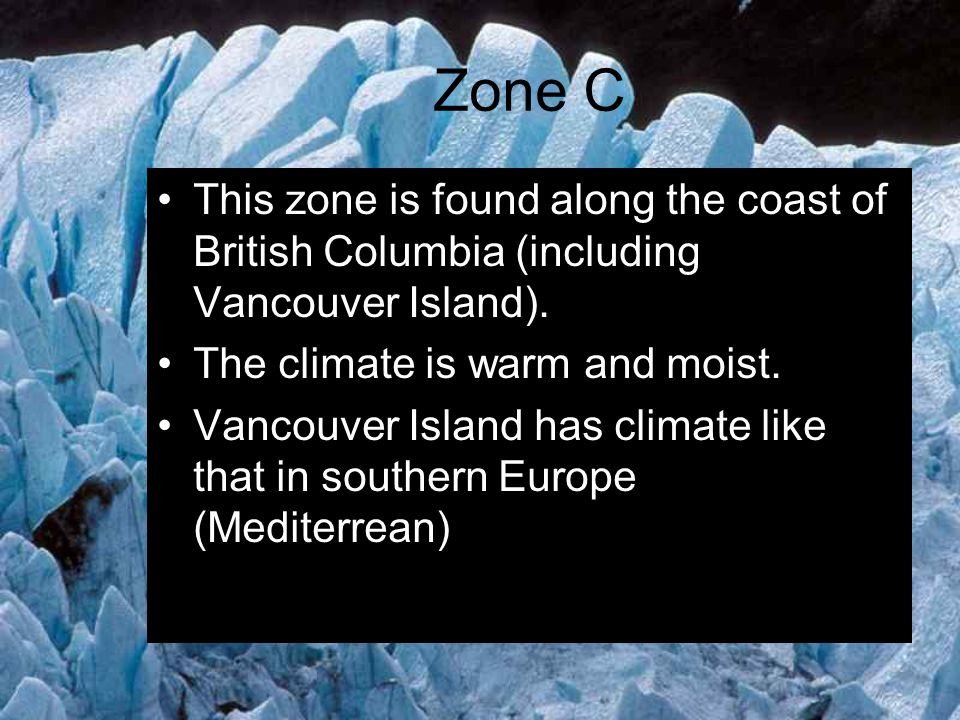 Zone C This zone is found along the coast of British Columbia (including Vancouver Island). The climate is warm and moist.