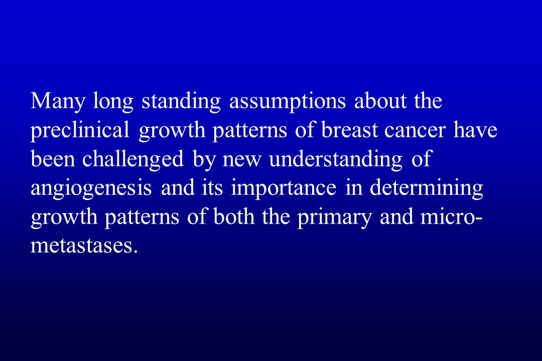 14 Many long standing assumptions about the preclinical growth patterns of breast  cancer have been challenged by new understanding of angiogenesis and its ...