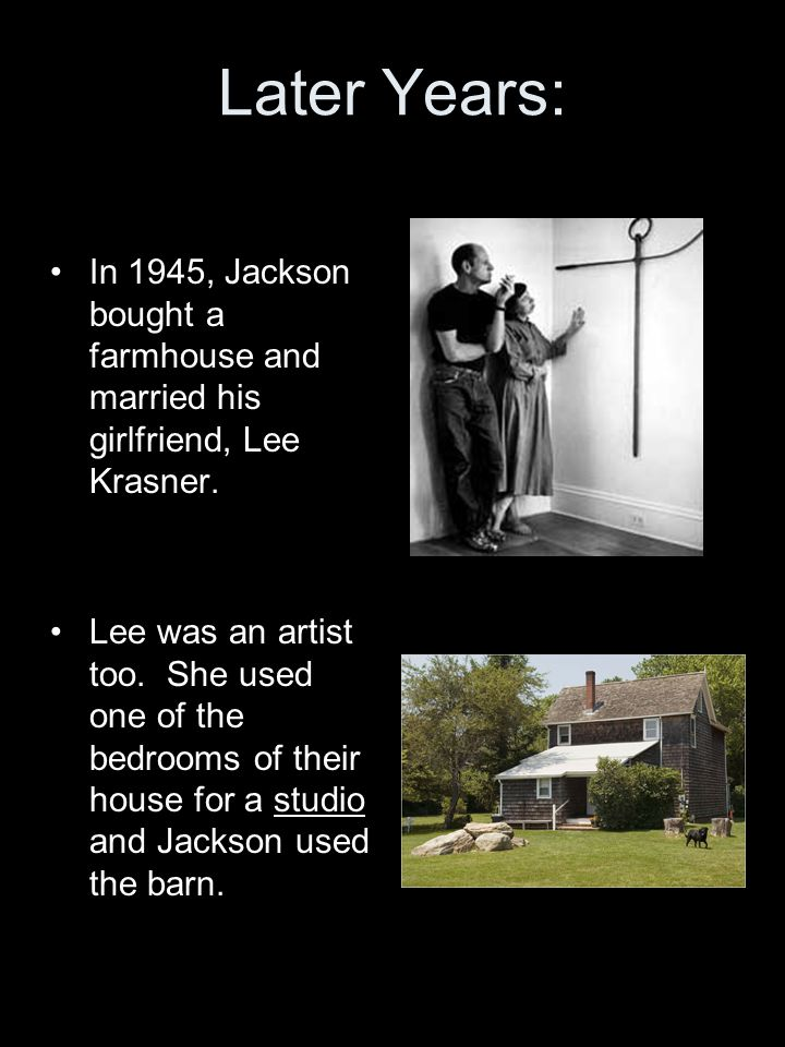 Later Years: In 1945, Jackson bought a farmhouse and married his girlfriend, Lee Krasner.