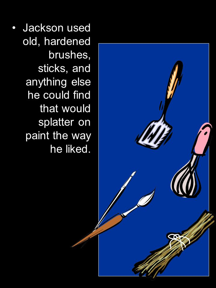 Jackson used old, hardened brushes, sticks, and anything else he could find that would splatter on paint the way he liked.