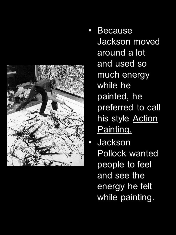 Because Jackson moved around a lot and used so much energy while he painted, he preferred to call his style Action Painting.