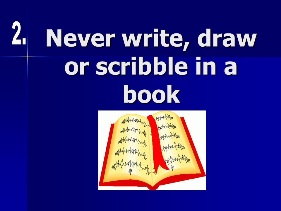 Never write, draw or scribble in a book