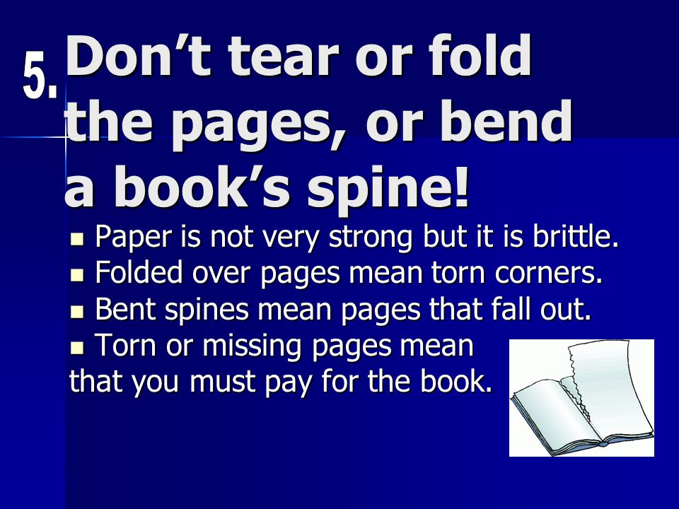 Don't tear or fold the pages, or bend a book's spine!