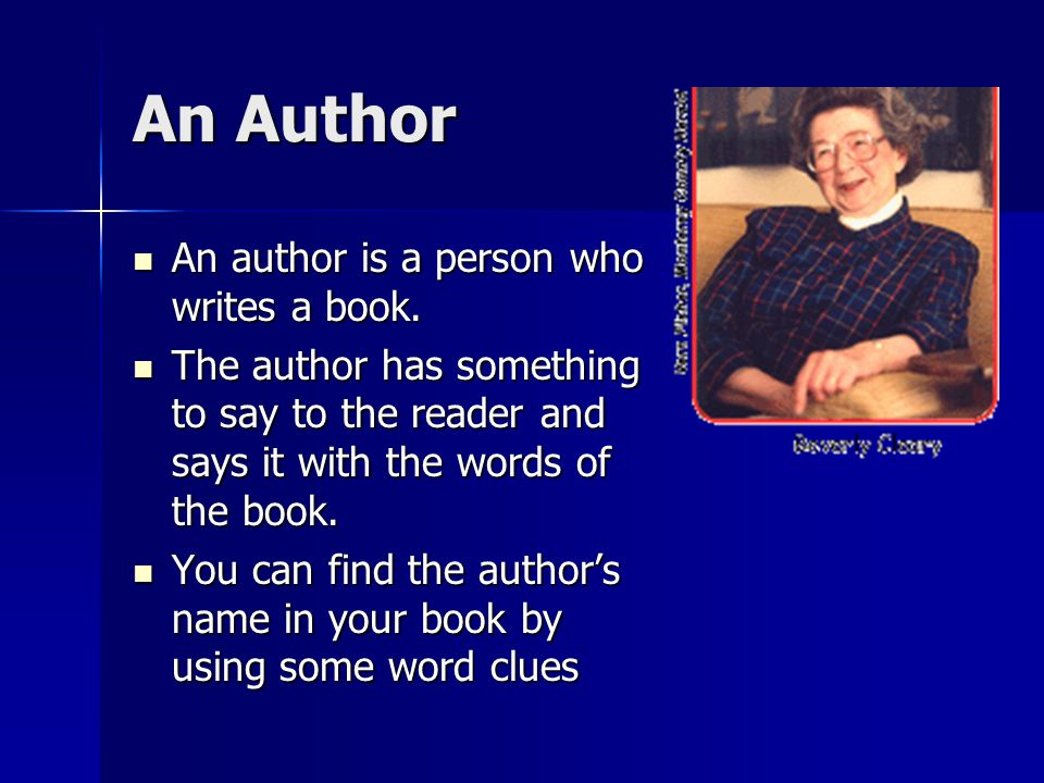 An Author An author is a person who writes a book.