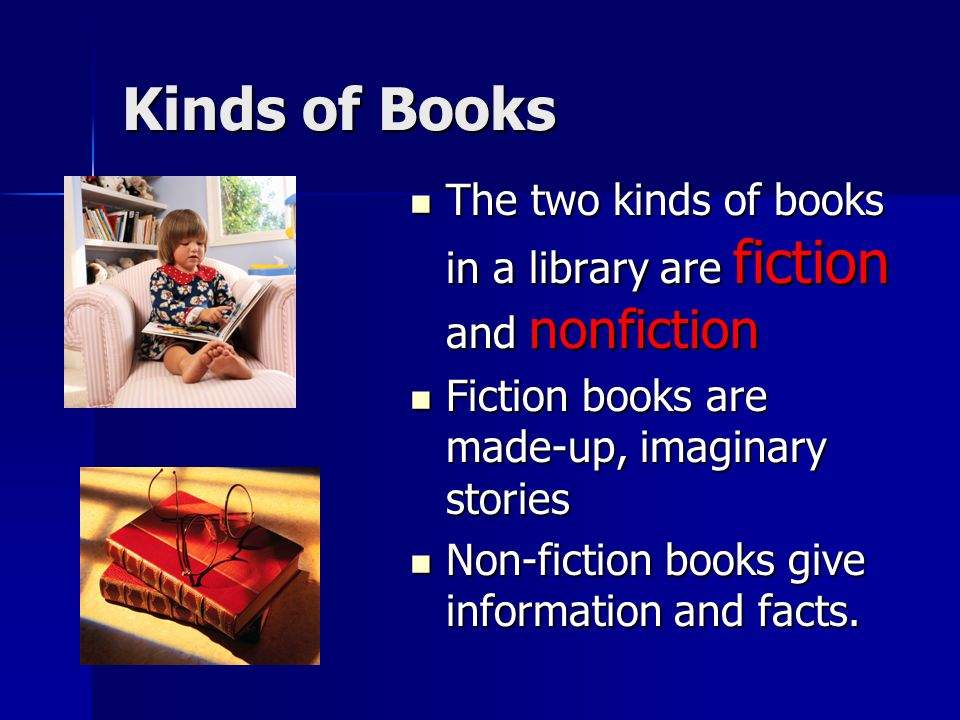 Kinds of Books The two kinds of books in a library are fiction and nonfiction. Fiction books are made-up, imaginary stories.