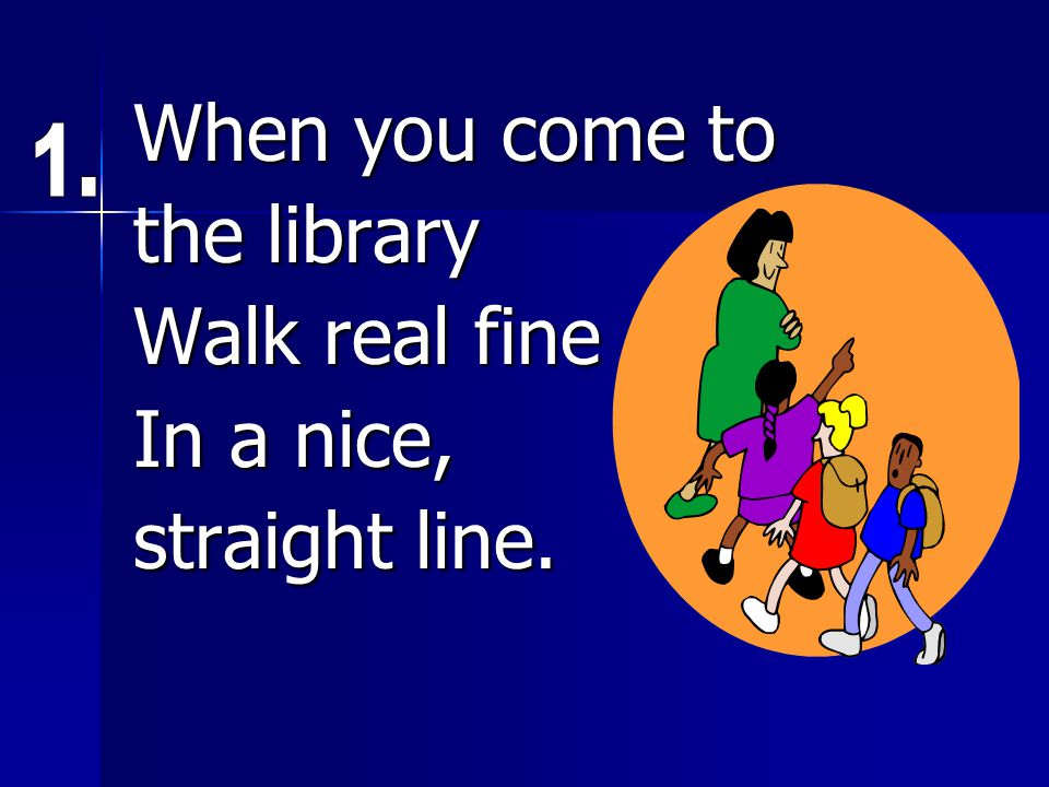 When you come to the library Walk real fine In a nice, straight line.