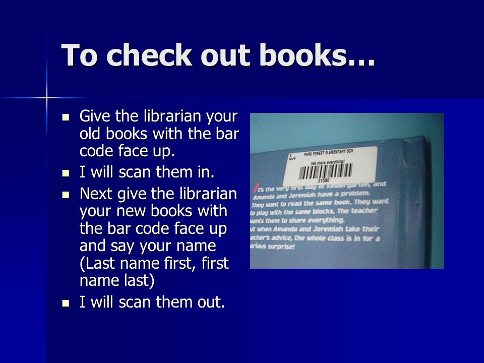 To check out books… Give the librarian your old books with the bar code face up. I will scan them in.