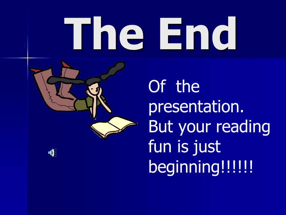 The End Of the presentation. But your reading fun is just beginning!!!!!!