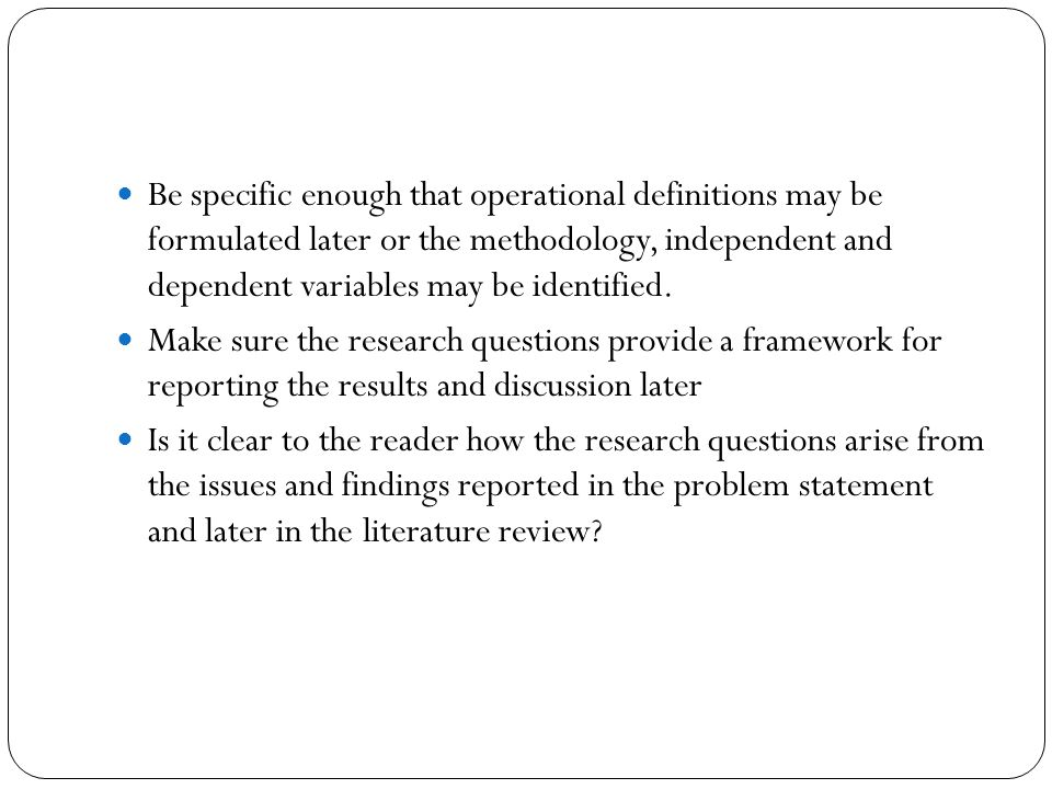 Be specific enough that operational definitions may be formulated later or the methodology, independent and dependent variables may be identified.