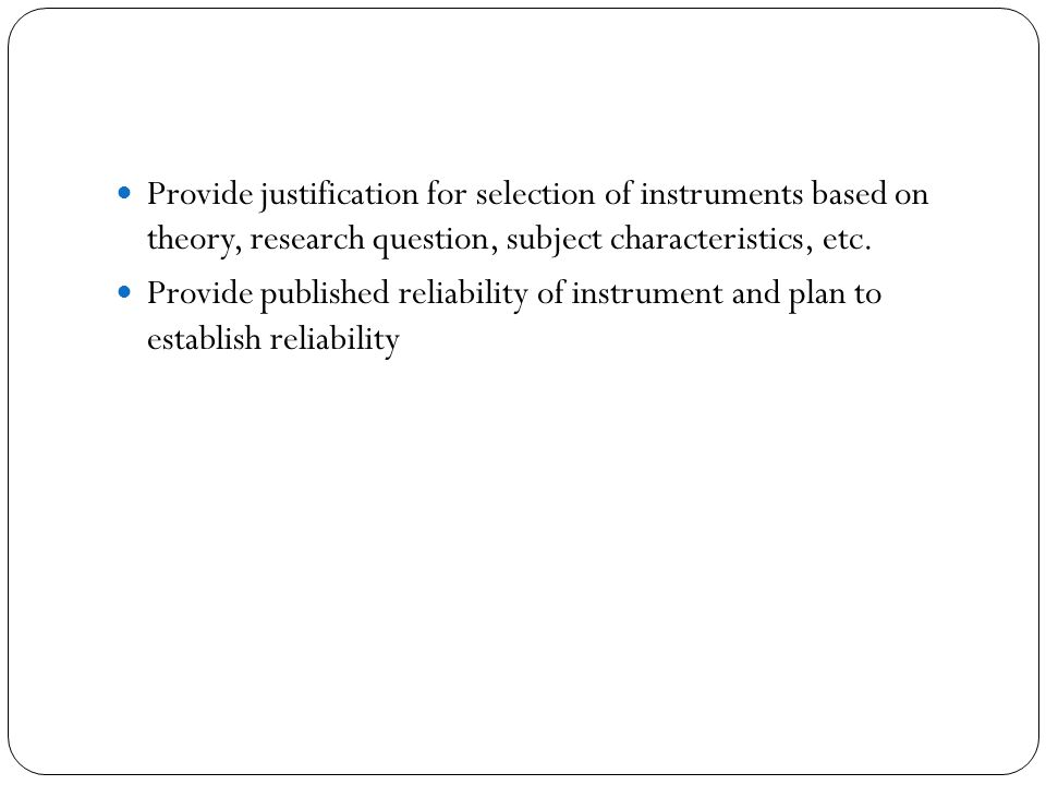 Provide justification for selection of instruments based on theory, research question, subject characteristics, etc.