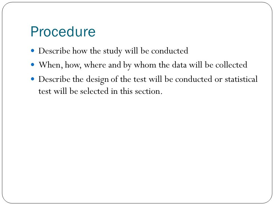 Procedure Describe how the study will be conducted