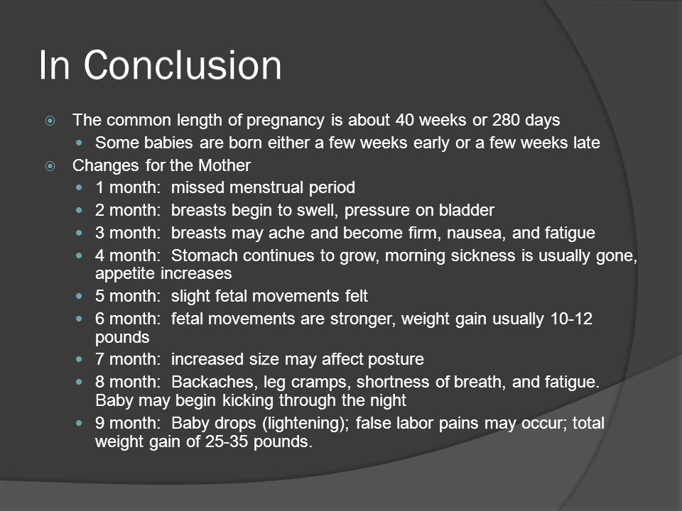 In Conclusion The common length of pregnancy is about 40 weeks or 280 days. Some babies are born either a few weeks early or a few weeks late.