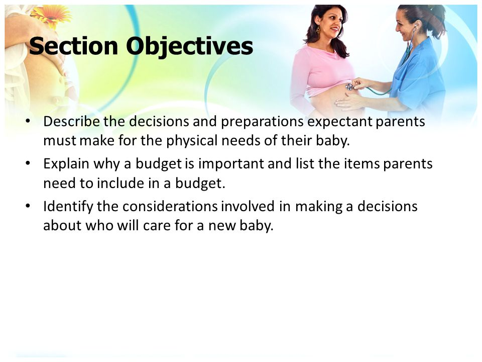 Section Objectives Describe the decisions and preparations expectant parents must make for the physical needs of their baby.