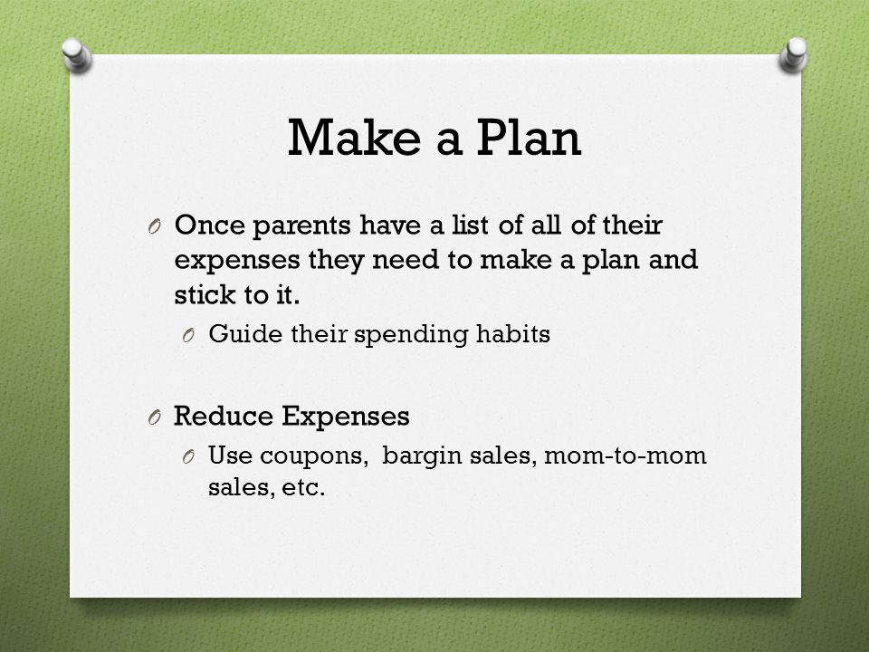 Make a Plan Once parents have a list of all of their expenses they need to make a plan and stick to it.