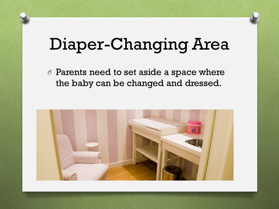 Diaper-Changing Area Parents need to set aside a space where the baby can be changed and dressed.
