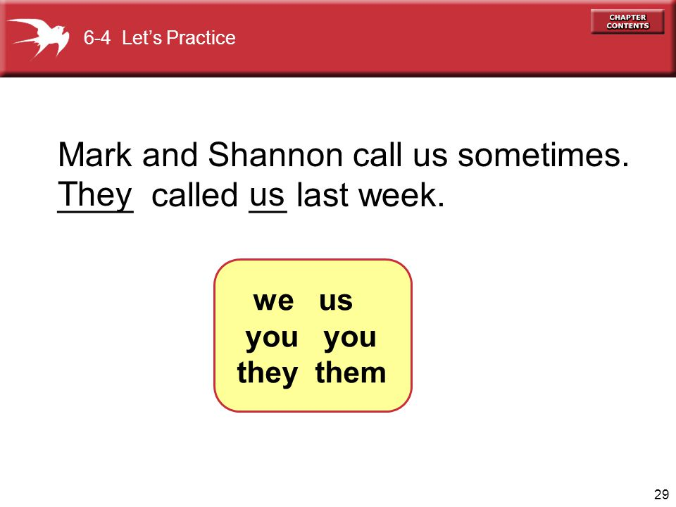 Mark and Shannon call us sometimes. ____ called __ last week. They us